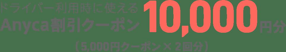 ドライバー利用時に使えるAnyca割引クーポン10,000円分(5,000円クーポンx2回分)