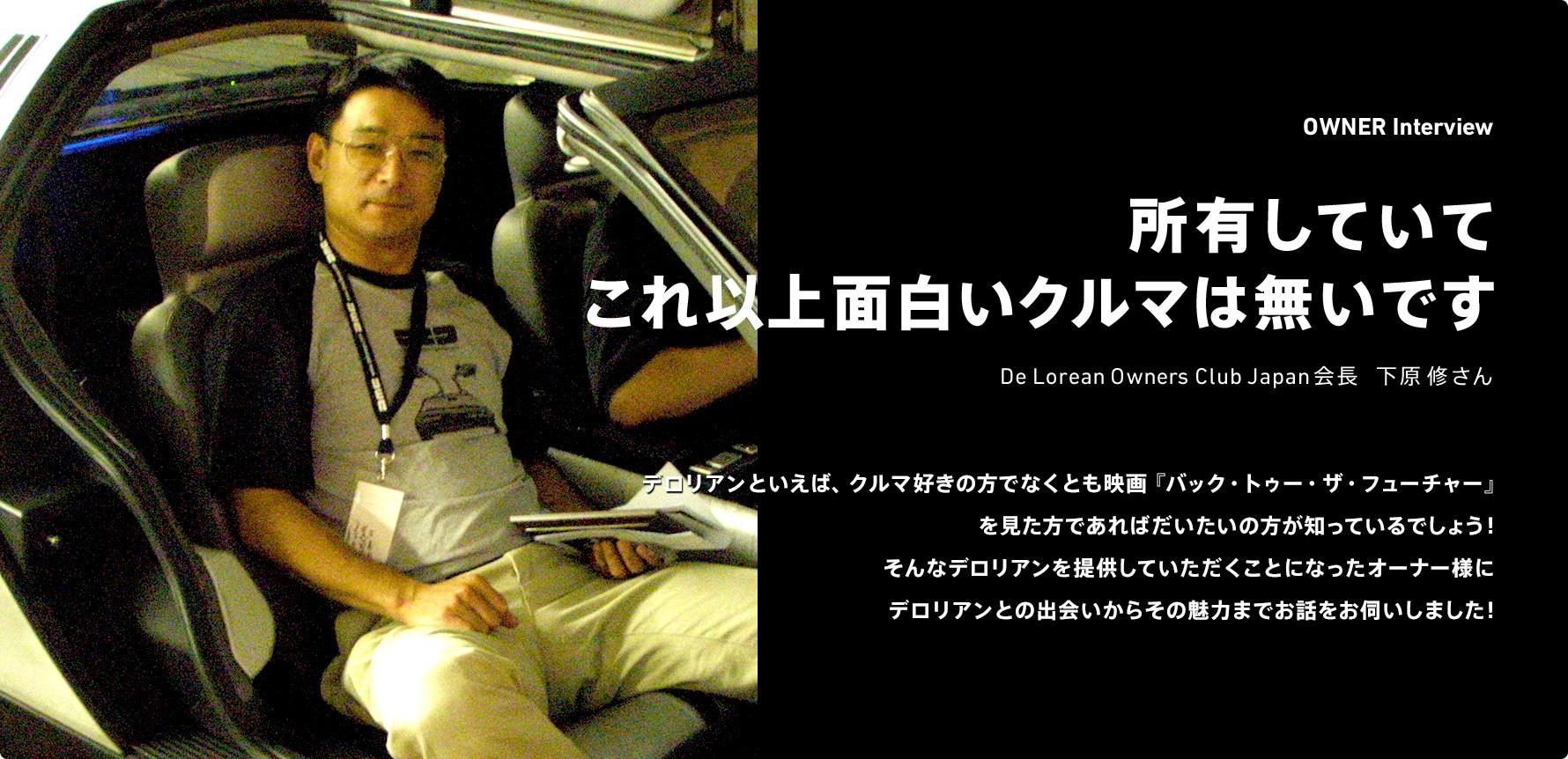 所有していてこれ以上面白いクルマは無いです De Lorean Owners Club Japan会長 下原修さん デロリアンといえば、クルマ好きの方でなくとも映画『バック・トゥー・ザ・フューチャー』を見た方であればだいたいの方が知っているでしょう!そんなデロリアンを提供していただくことになったオーナー様にデロリアンとの出会いからその魅力までお話をお伺いしました!