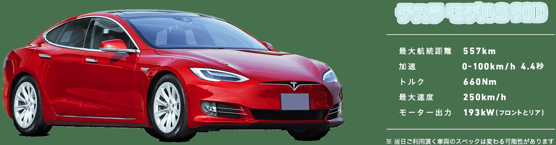 テスラ モデル S(90D) 最大航続距離557km 加速100km/4.4秒 トルク660Nm 最大速度250km/h モーター出力193kW(フロントとリア) ※ 当日ご利用頂く車両のスペックは変わる可能性があります