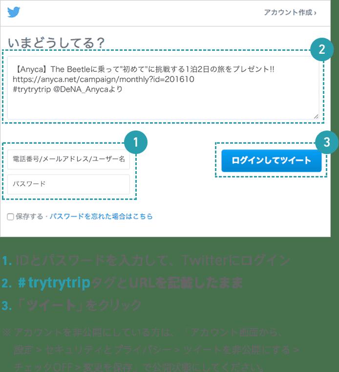 1.IDとパスワードを入力して、Twitterにログイン 2.#trytrytripタグとURLを記載したまま 3.「ツイート」をクリック ※アカウントを非公開にしている方は、「アカウント画面から、設定 > セキュリティとプライバシー > ツイートを非公開にする > チェックOFF > 変更を保存」で公開状態にしてください。