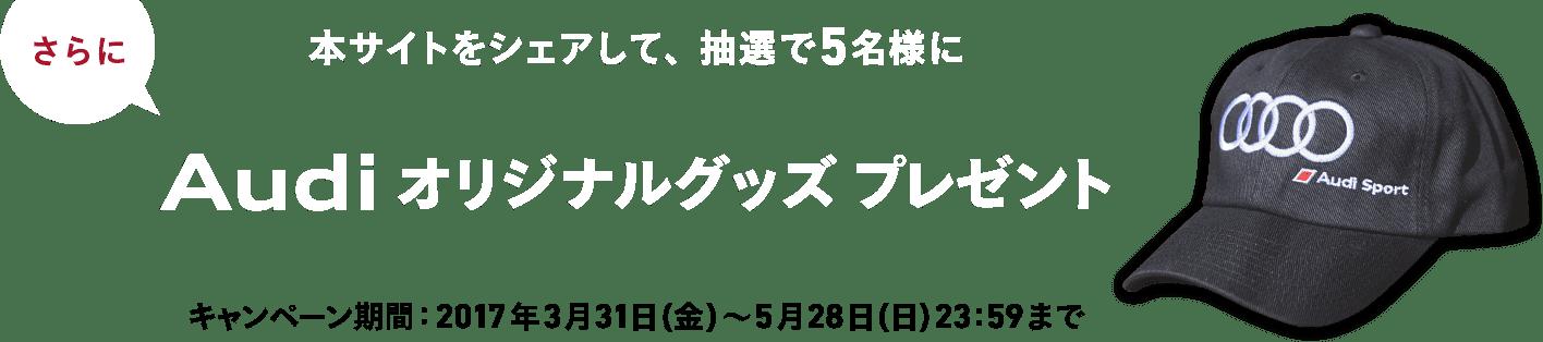 さらに 本サイトをシェアして、抽選で5名様に Audiオリジナルグッズプレゼント キャンペーン期間:2017年3月31日(金)〜5月28日(日)23:59まで